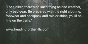 For a hiker there's no such thing as bad weather, only bad gear. Be prepared with the right clothing, footwear and backpack and rain or shine, you'll be fine on the trials.